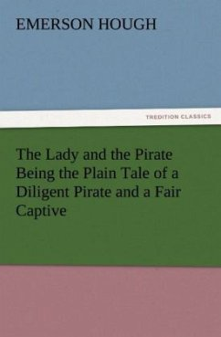The Lady and the Pirate Being the Plain Tale of a Diligent Pirate and a Fair Captive - Hough, Emerson