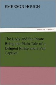 The Lady and the Pirate Being the Plain Tale of a Diligent Pirate and a Fair Captive - Emerson Hough