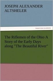 The Riflemen of the Ohio a Story of the Early Days Along the Beautiful River - Joseph A. Altsheler