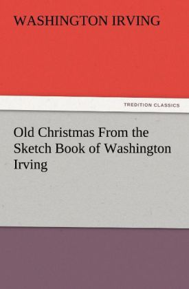 Old Christmas From the Sketch Book of Washington Irving als Buch von Washington Irving - TREDITION CLASSICS