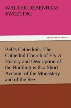 Bell's Cathedrals: The Cathedral Church of Ely A History and Description of the Building with a Short Account of the Monastery and of the See - Sweeting, Walter Debenham