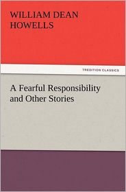 A Fearful Responsibility and Other Stories - William Dean Howells