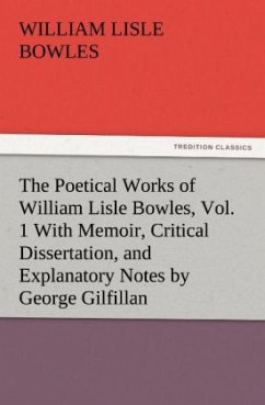The Poetical Works of William Lisle Bowles, Vol. 1 With Memoir, Critical Dissertation, and Explanatory Notes by George Gilfillan