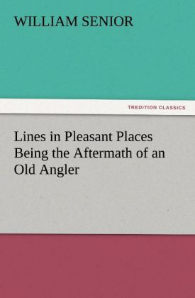 Lines in Pleasant Places Being the Aftermath of an Old Angler als Buch von William Senior - TREDITION CLASSICS