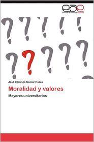Moralidad y Valores - Jos? Domingo G?mez Rozas, Jose Domingo Gomez Rozas