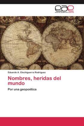 Nombres, heridas del mundo - Por una geopoética - Elechiguerra Rodríguez, Eduardo A.