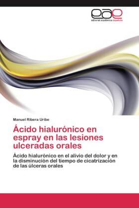 Ácido hialurónico en espray en las lesiones ulceradas orales - Ácido hialurónico en el alivio del dolor y en la disminución del tiempo de cicatrización de las úlceras orales - Ribera Uribe, Manuel