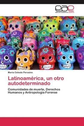 Latinoamérica, un otro autodeterminado - Comunidades de muerte, Derechos Humanos y Antropología Forense - Perosino, María Celeste