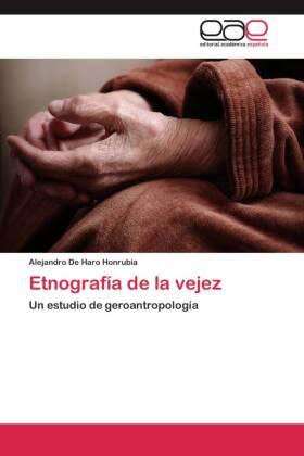 Etnografía de la vejez - Un estudio de geroantropología - De Haro Honrubia, Alejandro