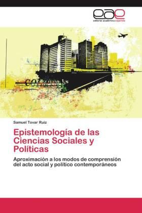 Epistemología de las Ciencias Sociales y Políticas - Aproximación a los modos de comprensión del acto social y político contemporáneos - Tovar Ruiz, Samuel