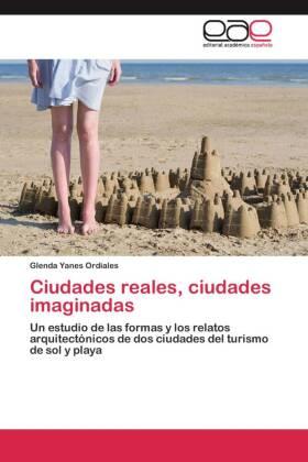 Ciudades reales, ciudades imaginadas - Un estudio de las formas y los relatos arquitectónicos de dos ciudades del turismo de sol y playa - Yanes Ordiales, Glenda