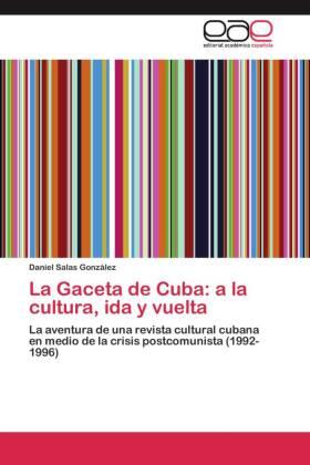 La Gaceta de Cuba: a la cultura, ida y vuelta - La aventura de una revista cultural cubana en medio de la crisis postcomunista (1992-1996) - Salas González, Daniel