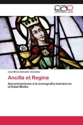 Ancilla et Regina - Aproximaciones a la iconografía mariana en la Edad Media - Salvador González, José María