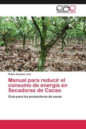 Manual para reducir el consumo de energía en Secadoras de Cacao - Guía para los productores de cacao - Vásquez León, Rubén
