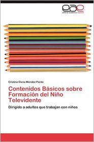 Contenidos Basicos Sobre Formacion del Nino Televidente - Cristina Elena M?ndez Pardo, Cristina Elena Mendez Pardo