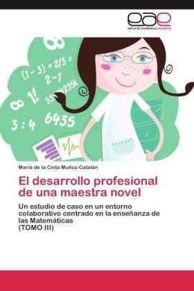 El desarrollo profesional de una maestra novel - Un estudio de caso en un entorno colaborativo centrado en la enseñanza de las Matemáticas (TOMO III) - Muñoz-Catalán, María de la Cinta