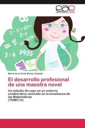 El desarrollo profesional de una maestra novel - Un estudio de caso en un entorno colaborativo centrado en la enseñanza de las Matemáticas (TOMO IV) - Muñoz-Catalán, María de la Cinta