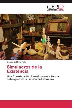 Simulacros de la Existencia - Una Aproximación filosófica a una Teoría ontológica de la Ficción en Literatura - Del Pino Peña, Moisés
