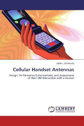 Cellular Handset Antennas - Design, Performance Enhancement, and Assessment of their EM Interaction with a Human - Al-Mously, Salah I.