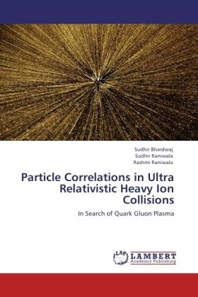Particle Correlations in Ultra Relativistic Heavy Ion Collisions - In Search of Quark Gluon Plasma - Bhardwaj, Sudhir / Raniwala, Sudhir / Raniwala, Rashmi