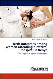 Birth outcomes among women attending a referral hospital in Kenya - Namaloba Ruth Wafula