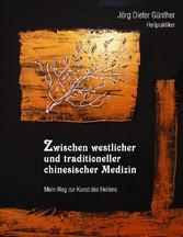 Zwischen westlicher und traditioneller chinesischer Medizin - Mein Weg zur Kunst des Heilens - Jörg Dieter Günther