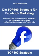 Die TOP100 Strategie für Facebook Marketing - 100 Praxis-Tipps zur Positionierung Ihrer Marke und zum Verkauf Ihrer Produkte mit Facebook-Seiten, Apps, Ads, Plugins & Co. - Frank Mühlenbeck