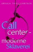 Ursula Thiel-Gärtner: Callcenter - moderne Sklaverei