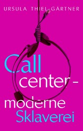 Callcenter - moderne Sklaverei - Ursula Thiel-Gärtner