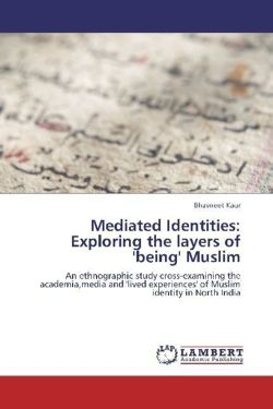 Mediated Identities: Exploring the layers of 'being' Muslim: An ethnographic study cross-examining the academia,media and 'lived experiences' of Muslim identity in North India