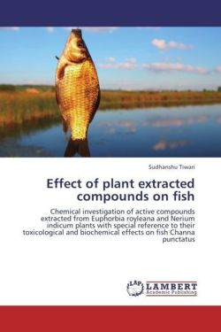 Effect of plant extracted compounds on fish: Chemical investigation of active compounds extracted from Euphorbia royleana and Nerium indicum plants ... biochemical effects on fish Channa punctatus