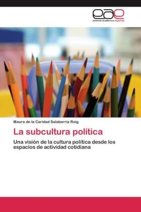 La subcultura política - Una visión de la cultura política desde los espacios de actividad cotidiana - Salabarría Roig, Maura de la Caridad