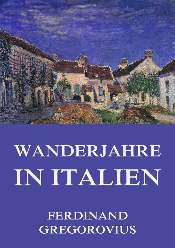 Wanderjahre in Italien als eBook Download von Ferdinand Gregorovius - Ferdinand Gregorovius