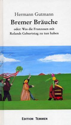 Bremer Bräuche - oder: Was die Franzosen mit Rolands Geburtstag zu tun haben - Gutmann, Hermann