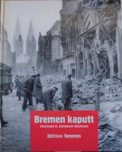 Bremen kaputt - Bilder vom Krieg 1939-1945 - Schminck-Gustavus, Christoph U.