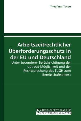 Arbeitszeitrechtlicher Überforderungsschutz in der EU und Deutschland - Unter besonderer Berücksichtigung der opt-out-Möglichkeit und der Rechtsprechung des EuGH zum Bereitschaftsdienst