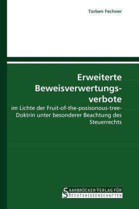 Erweiterte Beweisverwertungsverbote - im Lichte der Fruit-of-the-posisonous-tree-Doktrin unter besonderer Beachtung des Steuerrechts - Fechner, Torben