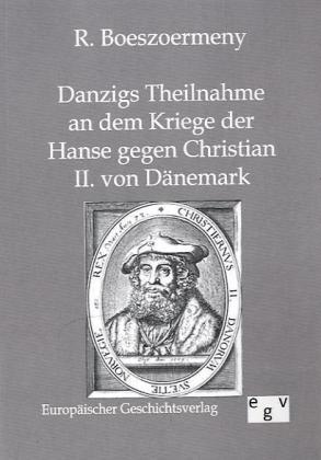Danzigs Theinahme an dem Kriege der Hanse gegen Christian II. von Dänemark - Boeszoermeny, R.