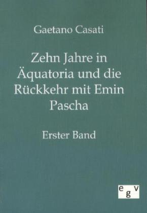 Zehn Jahre in Ãquatoria und die RÃckkehr mit Emin Pascha. Bd.1 - Casati, Gaetano