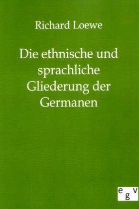 Die ethnische und sprachliche Gliederung der Germanen - Loewe, Richard
