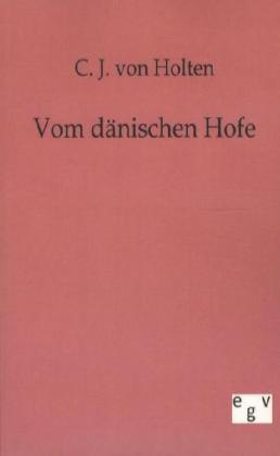 Vom dänischen Hofe - Erinnerungen aus der Zeit Friedrichs VI., Christians VIII. und Friedrichs VII. - Holten, C. J. von