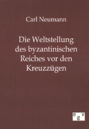 Die Weltstellung des byzantinischen Reiches vor den KreuzzÃgen - Neumann, Carl
