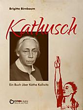 Kathusch: Ein Buch über Käthe Kollwitz Brigitte Birnbaum Author