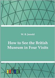 How to See the British Museum in Four Visits - W. Blanchard Jerrold