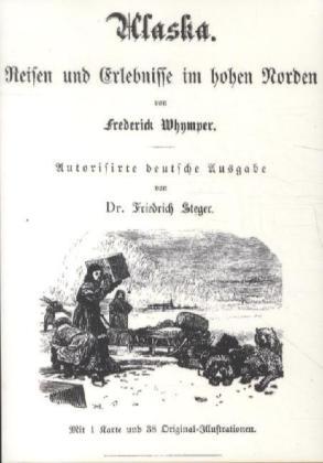 Alaska - Reisen und Erlebnisse im hohen Norden - Whymper, Frederick / Steger, Friedrich (Üb.)