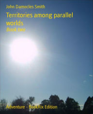 Territories among parallel worlds: Book two - John Damocles Smith