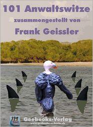 101 Anwaltswitze: Das soll ja wohl ein Witz sein, Herr Anwalt! - Frank Geissler
