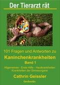 Der Tierarzt rät - 101 Fragen und Antworten zu Kaninchenkrankheiten Band 1 - Cathrin Geissler