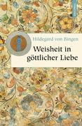 Hildegard von Bingen: Weisheit in göttlicher Liebe