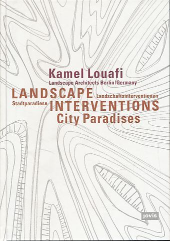 Landscape Interventions. City paradises = Landschaftsinterventionen. Kamel Louafi Landscape Architects, Berlin/Germany. - Louafi, Kamel